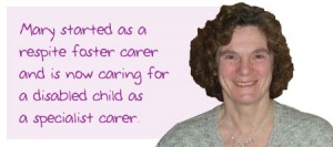 Mary started as a respite foster carer and is now caring for a disabled child as a specialist carer